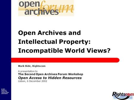 © 2002 Rightscom Do not copy without written authorisation Open Archives and Intellectual Property: Incompatible World Views? Mark Bide, Rightscom A presentation.