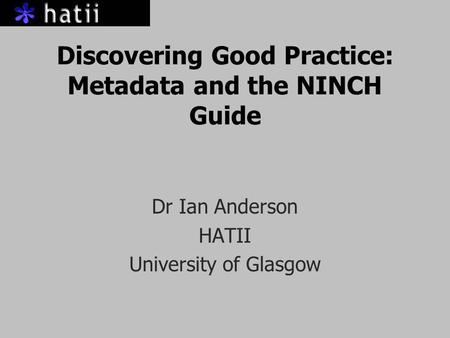 Discovering Good Practice: Metadata and the NINCH Guide Dr Ian Anderson HATII University of Glasgow.