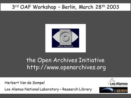 Herbert Van de Sompel Los Alamos National Laboratory – Research Library 3 rd OAF Workshop – Berlin, March 28 th 2003 the Open Archives Initiative