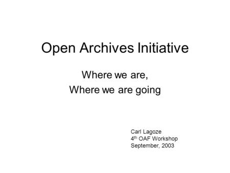 Open Archives Initiative Where we are, Where we are going Carl Lagoze 4 th OAF Workshop September, 2003.