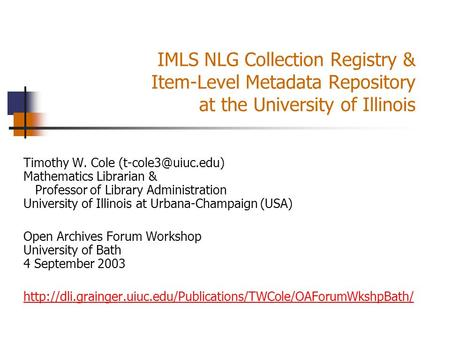 IMLS NLG Collection Registry & Item-Level Metadata Repository at the University of Illinois Timothy W. Cole Mathematics Librarian &