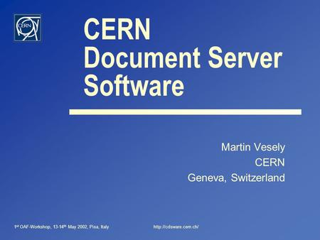 1 st OAF-Workshop, 13-14 th May 2002, Pisa, Italyhttp://cdsware.cern.ch/ CERN Document Server Software Martin Vesely CERN Geneva, Switzerland.
