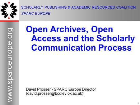 1 www.sparceurope.org 1 SCHOLARLY PUBLISHING & ACADEMIC RESOURCES COALITION SPARC EUROPE Open Archives, Open Access and the Scholarly Communication Process.