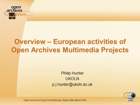 Open Archives Forum 3rd Workshop, Berlin 28th March 2003 Overview – European activities of Open Archives Multimedia Projects Philip Hunter UKOLN