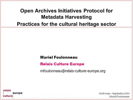 OAForum – September 2003 Muriel Foulonneau Open Archives Initiatives Protocol for Metadata Harvesting Practices for the cultural heritage sector Muriel.