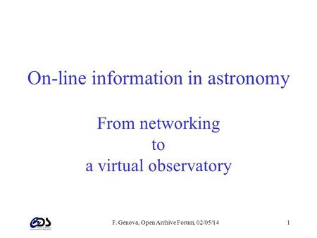 F. Genova, Open Archive Forum, 02/05/141 On-line information in astronomy From networking to a virtual observatory.