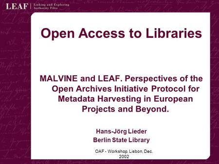 OAF - Workshop, Lisbon, Dec. 2002 Open Access to Libraries MALVINE and LEAF. Perspectives of the Open Archives Initiative Protocol for Metadata Harvesting.