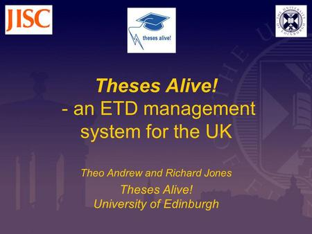 Theses Alive! - an ETD management system for the UK Theo Andrew and Richard Jones Theses Alive! University of Edinburgh.