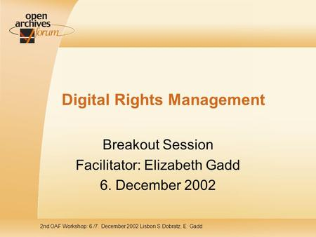 2nd OAF Workshop: 6./7. December 2002 Lisbon S.Dobratz, E. Gadd Digital Rights Management Breakout Session Facilitator: Elizabeth Gadd 6. December 2002.