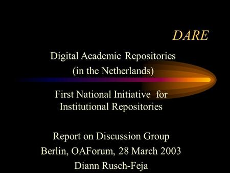 DARE First National Initiative for Institutional Repositories Report on Discussion Group Berlin, OAForum, 28 March 2003 Diann Rusch-Feja Digital Academic.