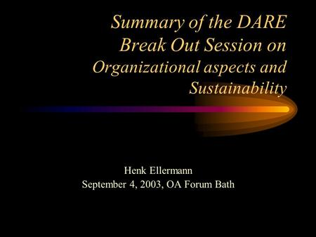 Summary of the DARE Break Out Session on Organizational aspects and Sustainability Henk Ellermann September 4, 2003, OA Forum Bath.