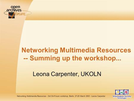 Networking Multimendia Resources - 3rd OA-Forum workshop, Berlin, 27-29 March 2003 - Leona Carpenter Networking Multimedia Resources -- Summing up the.