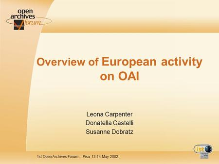 1st Open Archives Forum -- Pisa,13-14 May 2002 Overview of European activity on OAI Leona Carpenter Donatella Castelli Susanne Dobratz.