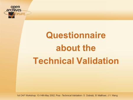 1st OAF Workshop: 13-14th May 2002, Pisa - Technical Validation - S. Dobratz, B. Matthaei, J.Y. Wang Questionnaire about the Technical Validation.