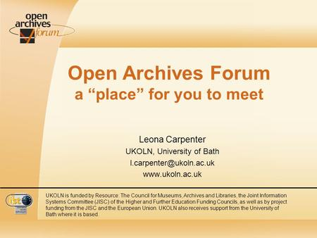 Open Archives Forum a place for you to meet Leona Carpenter UKOLN, University of Bath  UKOLN is funded by Resource: