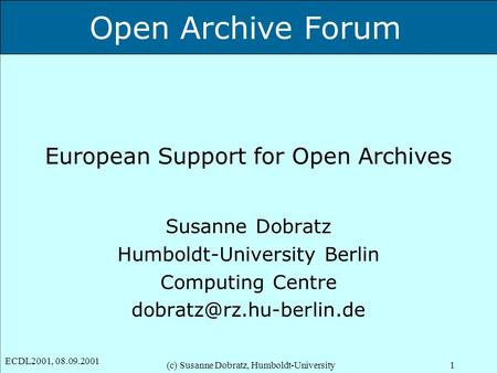 Open Archive Forum ECDL2001, 08.09.2001 (c) Susanne Dobratz, Humboldt-University1 European Support for Open Archives Susanne Dobratz Humboldt-University.
