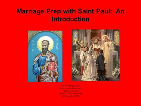 Marriage Prep with Saint Paul: An Introduction By: John Straatmann Professor: Fr. Randy Soto Pauline Literature Kenrick School of Theology 10 December.