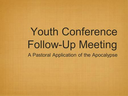 Youth Conference Follow-Up Meeting A Pastoral Application of the Apocalypse.