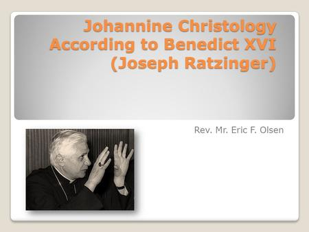 Johannine Christology According to Benedict XVI (Joseph Ratzinger) Rev. Mr. Eric F. Olsen.