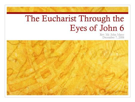 The Eucharist Through the Eyes of John 6 Rev. Mr. John Mayo December 7, 2008.