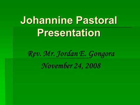 Johannine Pastoral Presentation Rev. Mr. Jordan E. Gongora November 24, 2008.