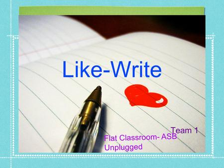 Like-Write Team 1 Flat Classroom- ASB Unplugged. Like-write Writing allows you to share your ideas efficiently and is the backbone of asynchronous communication.