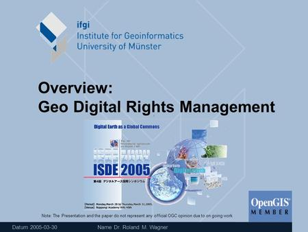 Datum 2005-03-30 Name Dr. Roland M. Wagner Overview: Geo Digital Rights Management Note: The Presentation and the paper do not represent any official OGC.