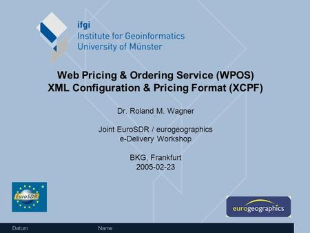 Datum Name Web Pricing & Ordering Service (WPOS) XML Configuration & Pricing Format (XCPF) Dr. Roland M. Wagner Joint EuroSDR / eurogeographics e-Delivery.