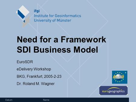 Datum Name Need for a Framework SDI Business Model EuroSDR eDelivery Workshop BKG, Frankfurt, 2005-2-23 Dr. Roland M. Wagner.