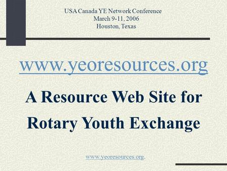 Www.yeoresources.org A Resource Web Site for Rotary Youth Exchange USA Canada YE Network Conference March 9-11, 2006 Houston, Texas www.yeoresources.orgwww.yeoresources.org.