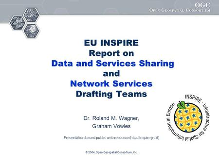 © 2004, Open Geospatial Consortium, Inc. EU INSPIRE Report on Data and Services Sharing and Network Services Drafting Teams Dr. Roland M. Wagner, Graham.