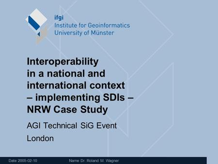 Date 2005-02-10 Name Dr. Roland M. Wagner Interoperability in a national and international context – implementing SDIs – NRW Case Study AGI Technical SiG.