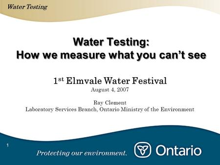 Water Testing 1 Water Testing: How we measure what you cant see 1 st Elmvale Water Festival August 4, 2007 Ray Clement Laboratory Services Branch, Ontario.