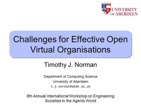 Timothy J. Norman Challenges for Effective Open Virtual Organisations Timothy J. Norman Department of Computing Science University of Aberdeen