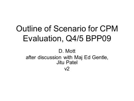 Outline of Scenario for CPM Evaluation, Q4/5 BPP09 D. Mott after discussion with Maj Ed Gentle, Jitu Patel v2.