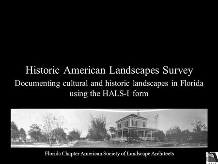 Historic American Landscapes Survey Documenting cultural and historic landscapes in Florida using the HALS-I form Florida Chapter American Society of Landscape.