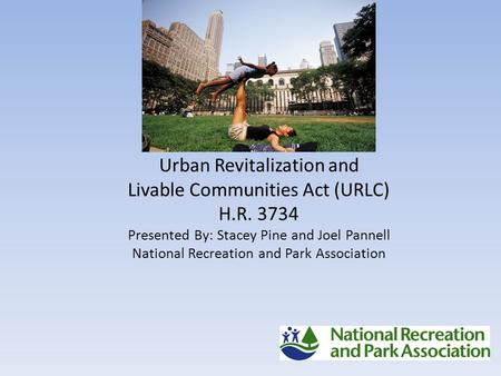 Urban Revitalization and Livable Communities Act (URLC) H.R. 3734 Presented By: Stacey Pine and Joel Pannell National Recreation and Park Association.