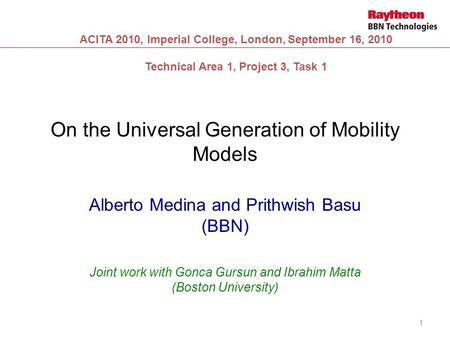 On the Universal Generation of Mobility Models Alberto Medina and Prithwish Basu (BBN) Joint work with Gonca Gursun and Ibrahim Matta (Boston University)