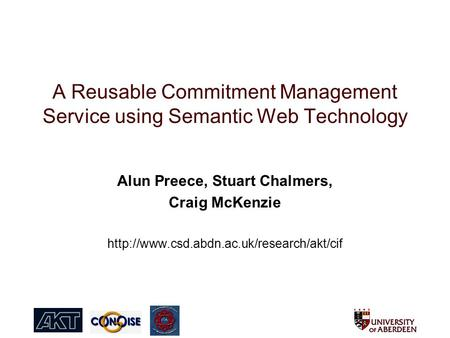 A Reusable Commitment Management Service using Semantic Web Technology Alun Preece, Stuart Chalmers, Craig McKenzie