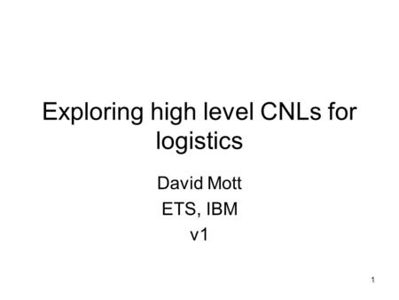 1 Exploring high level CNLs for logistics David Mott ETS, IBM v1.
