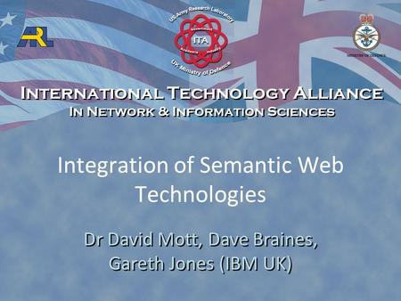 Integration of Semantic Web Technologies Dr David Mott, Dave Braines, Gareth Jones (IBM UK) International Technology Alliance In Network & Information.
