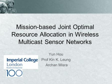 Mission-based Joint Optimal Resource Allocation in Wireless Multicast Sensor Networks Yun Hou Prof Kin K. Leung Archan Misra.