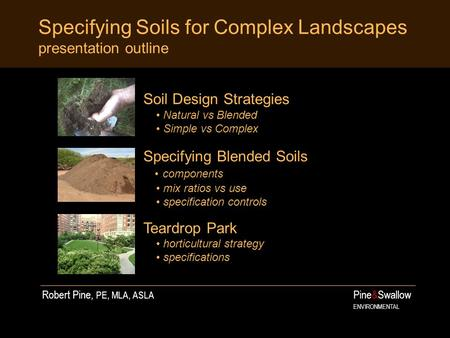 Specifying Soils for Complex Landscapes presentation outline Pine&Swallow ENVIRONMENTAL Soil Design Strategies Natural vs Blended Simple vs Complex Specifying.