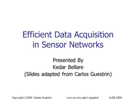 Copyright ©2004 Carlos Guestrin www.cs.cmu.edu/~guestrin VLDB 2004 Efficient Data Acquisition in Sensor Networks Presented By Kedar Bellare (Slides adapted.