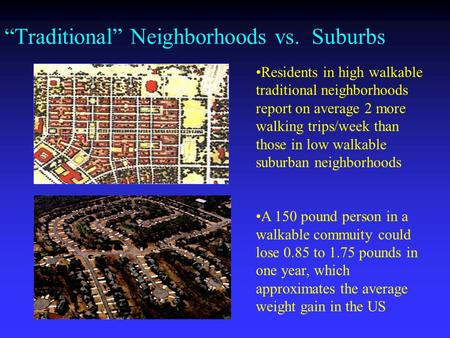 Traditional Neighborhoods vs. Suburbs Residents in high walkable traditional neighborhoods report on average 2 more walking trips/week than those in low.