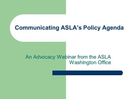 Communicating ASLAs Policy Agenda An Advocacy Webinar from the ASLA Washington Office.