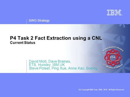 SWG Strategy (C) Copyright IBM Corp. 2006, 2012. All Rights Reserved. P4 Task 2 Fact Extraction using a CNL Current Status David Mott, Dave Braines, ETS,