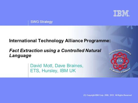 SWG Strategy (C) Copyright IBM Corp. 2006, 2012. All Rights Reserved. International Technology Alliance Programme: Fact Extraction using a Controlled Natural.