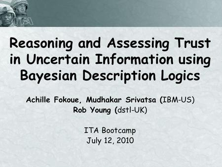 Reasoning and Assessing Trust in Uncertain Information using Bayesian Description Logics Achille Fokoue, Mudhakar Srivatsa (IBM-US) Rob Young (dstl-UK)