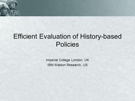 Efficient Evaluation of History-based Policies Imperial College London, UK IBM Watson Research, US.
